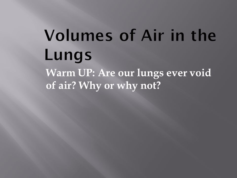 Warm UP: Are our lungs ever void of air? Why or why not?