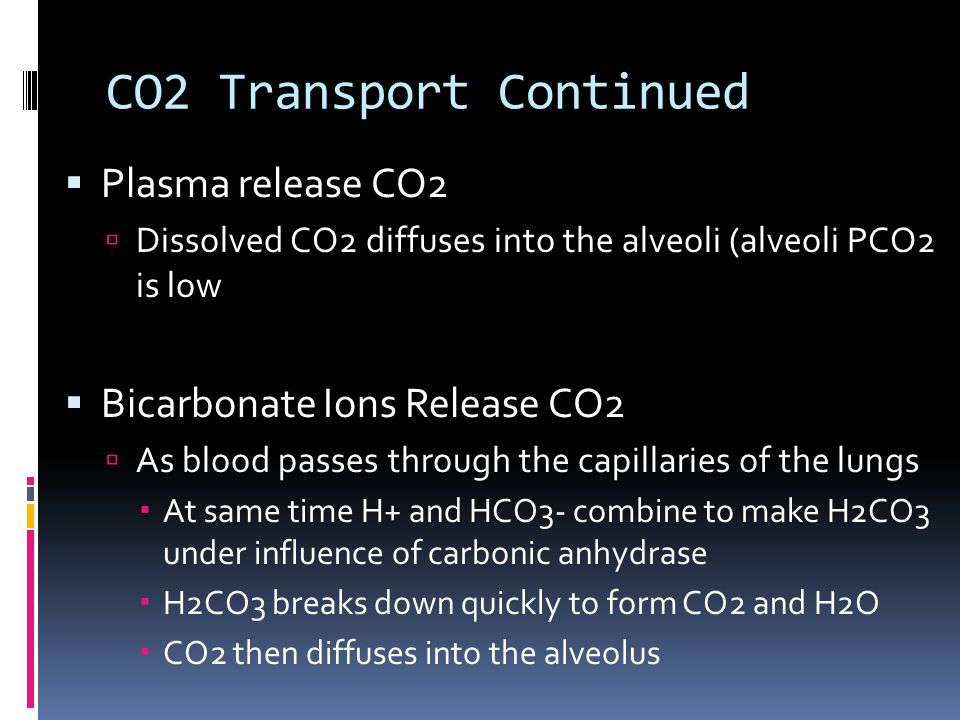 CO2 Transport Continued  Plasma release CO2  Dissolved CO2 diffuses into the alveoli (alveoli PCO2 is low  Bicarbonate Ions Release CO2  As blood