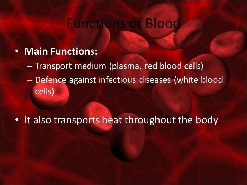 Functions of Blood Main Functions: – Transport medium (plasma, red blood cells) – Defence against infectious diseases (white blood cells) It also transports heat throughout the body