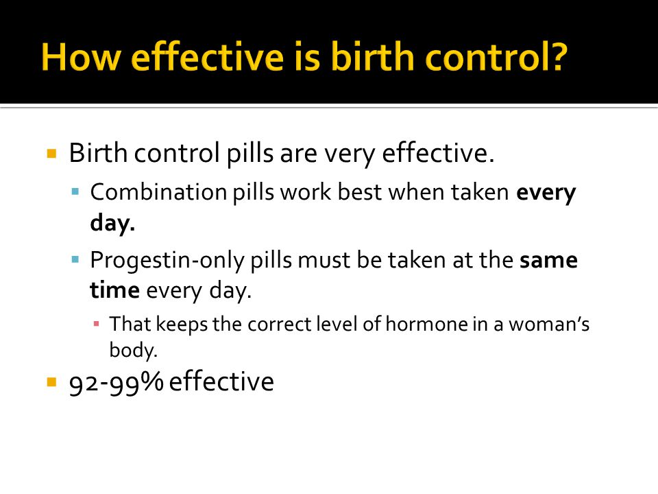 Birth control pills are very effective. Combination pills work best when taken every day.
