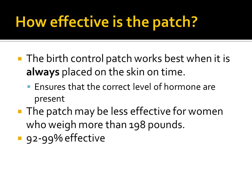  The birth control patch works best when it is always placed on the skin on time.
