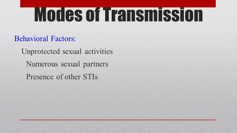 Modes of Transmission Behavioral Factors: Unprotected sexual activities Numerous sexual partners Presence of other STIs