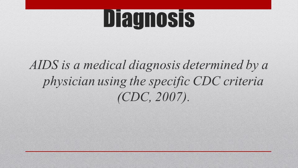 Diagnosis AIDS is a medical diagnosis determined by a physician using the specific CDC criteria (CDC, 2007).