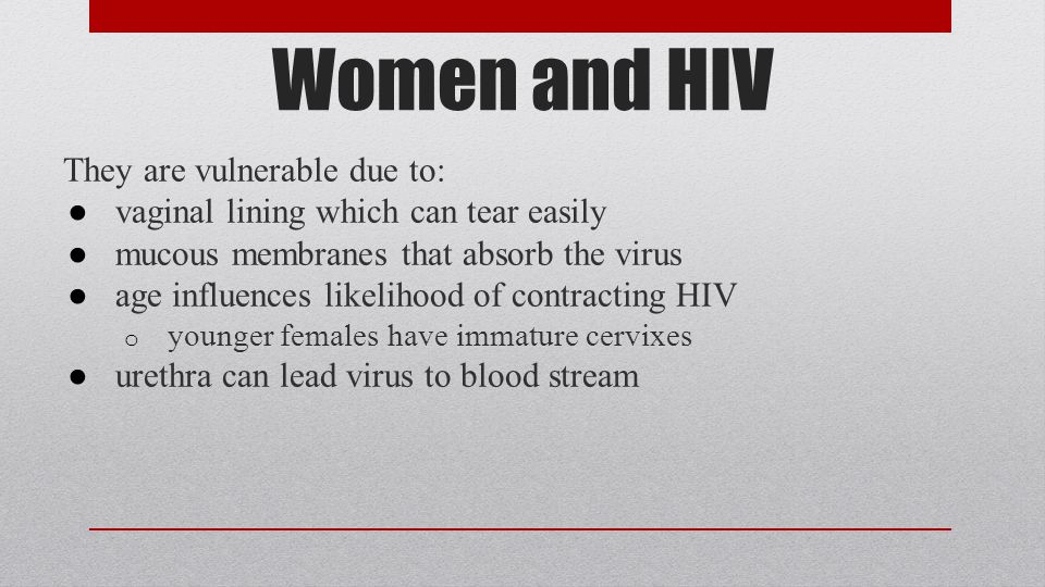 Women and HIV They are vulnerable due to: ● vaginal lining which can tear easily ● mucous membranes that absorb the virus ● age influences likelihood of contracting HIV o younger females have immature cervixes ● urethra can lead virus to blood stream