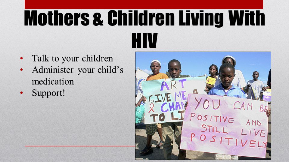 Mothers & Children Living With HIV Talk to your children Administer your child's medication Support!
