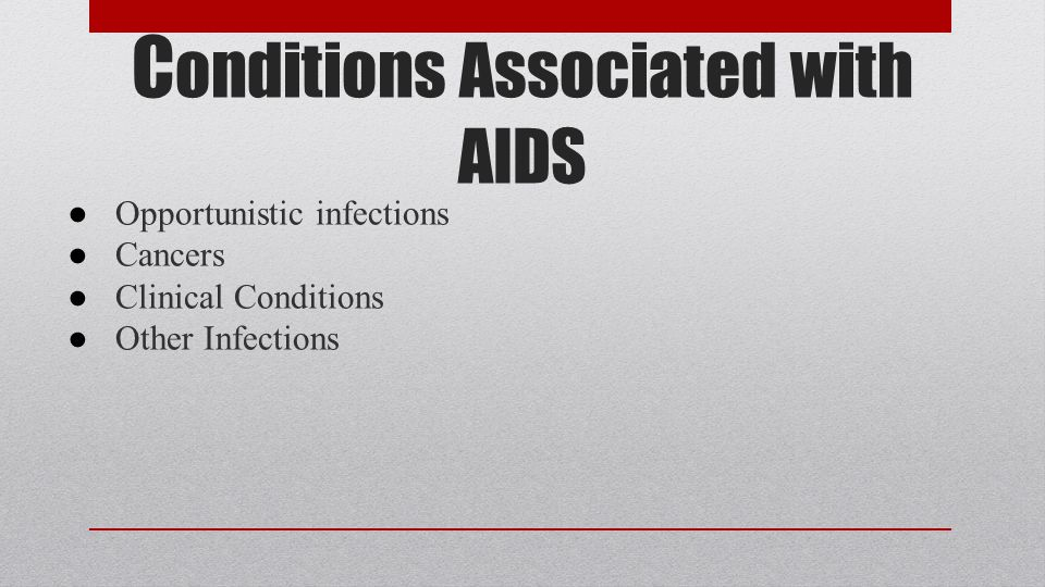 C onditions Associated with AIDS ● Opportunistic infections ● Cancers ● Clinical Conditions ● Other Infections