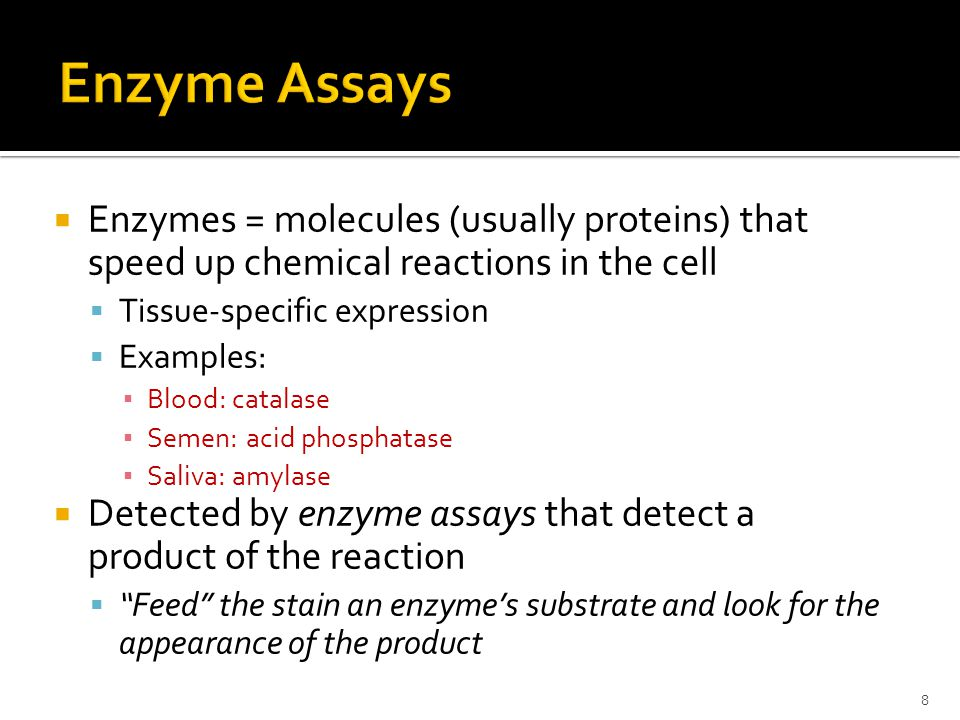  Enzymes = molecules (usually proteins) that speed up chemical reactions in the cell  Tissue-specific expression  Examples: ▪ Blood: catalase ▪ Semen: acid phosphatase ▪ Saliva: amylase  Detected by enzyme assays that detect a product of the reaction  Feed the stain an enzyme's substrate and look for the appearance of the product 8