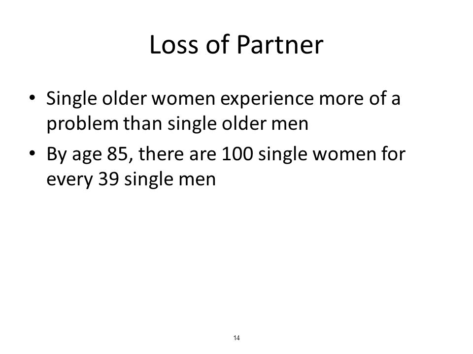 Loss of Partner Single older women experience more of a problem than single older men By age 85, there are 100 single women for every 39 single men 14