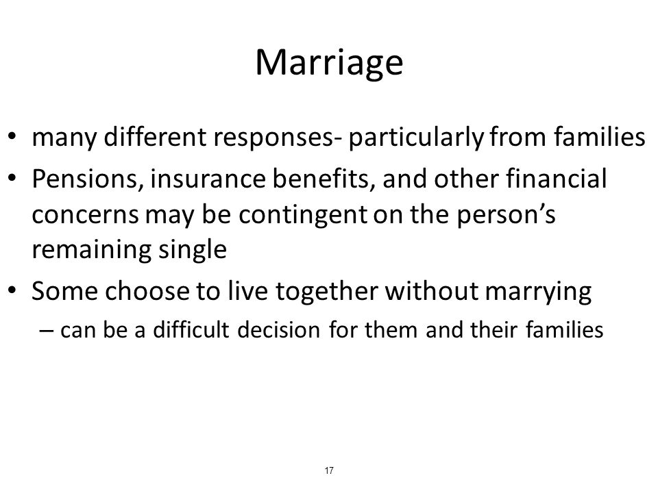 Marriage many different responses- particularly from families Pensions, insurance benefits, and other financial concerns may be contingent on the person's remaining single Some choose to live together without marrying – can be a difficult decision for them and their families 17