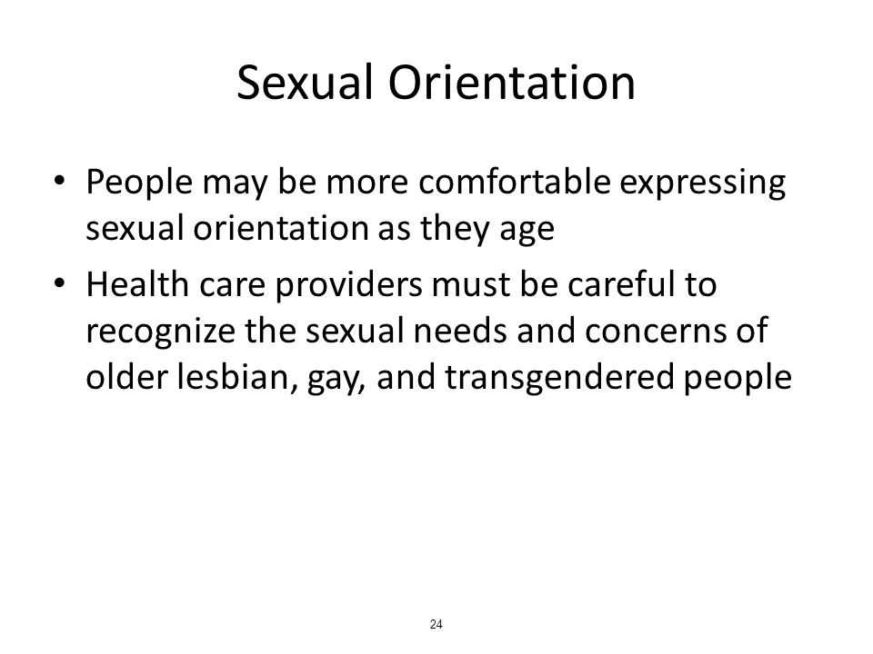 Sexual Orientation People may be more comfortable expressing sexual orientation as they age Health care providers must be careful to recognize the sexual needs and concerns of older lesbian, gay, and transgendered people 24