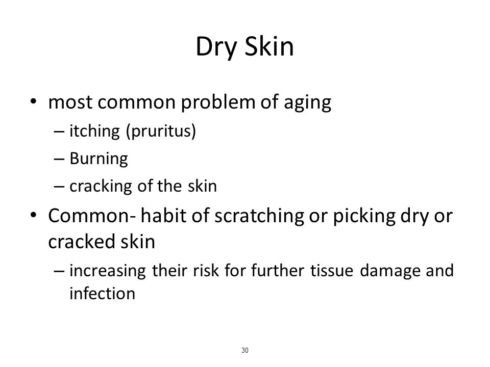 Dry Skin most common problem of aging – itching (pruritus) – Burning – cracking of the skin Common- habit of scratching or picking dry or cracked skin – increasing their risk for further tissue damage and infection 30