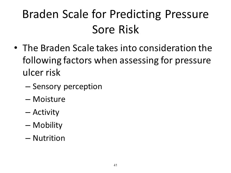 Braden Scale for Predicting Pressure Sore Risk The Braden Scale takes into consideration the following factors when assessing for pressure ulcer risk – Sensory perception – Moisture – Activity – Mobility – Nutrition 41