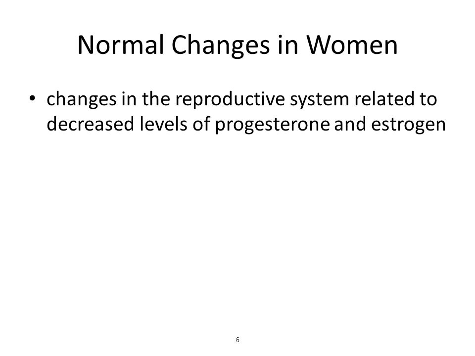 Normal Changes in Women changes in the reproductive system related to decreased levels of progesterone and estrogen 6