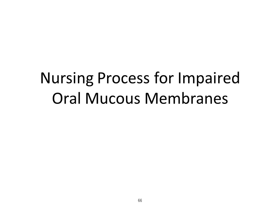 Nursing Process for Impaired Oral Mucous Membranes 66