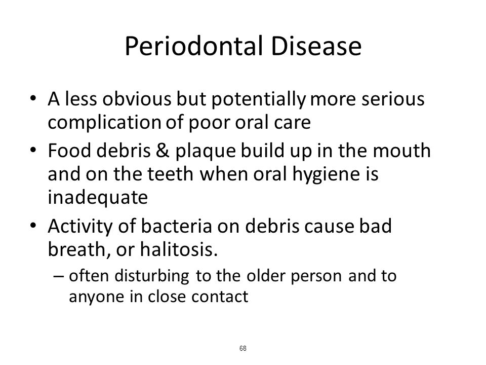 Periodontal Disease A less obvious but potentially more serious complication of poor oral care Food debris & plaque build up in the mouth and on the teeth when oral hygiene is inadequate Activity of bacteria on debris cause bad breath, or halitosis.