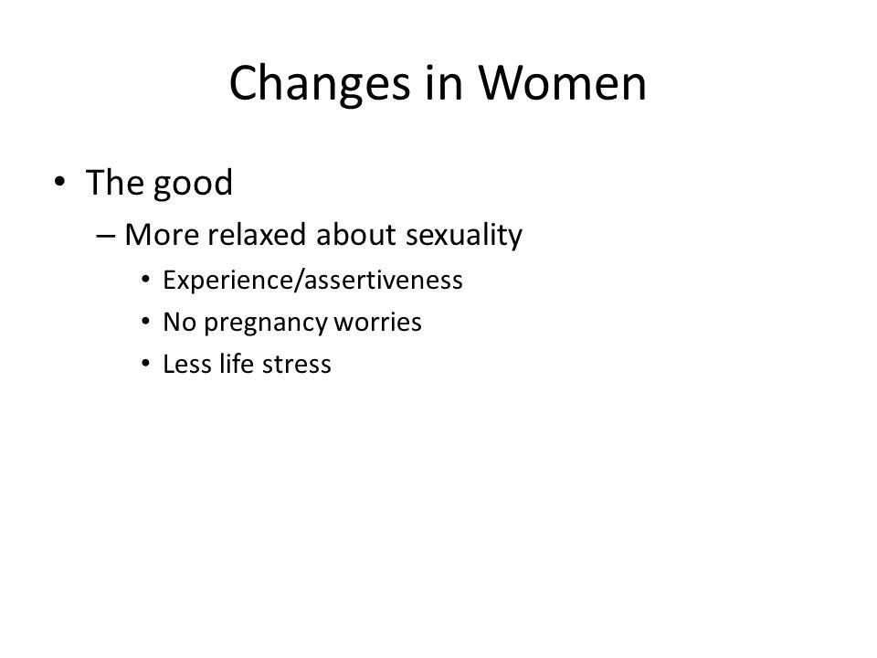 Changes in Women The good – More relaxed about sexuality Experience/assertiveness No pregnancy worries Less life stress