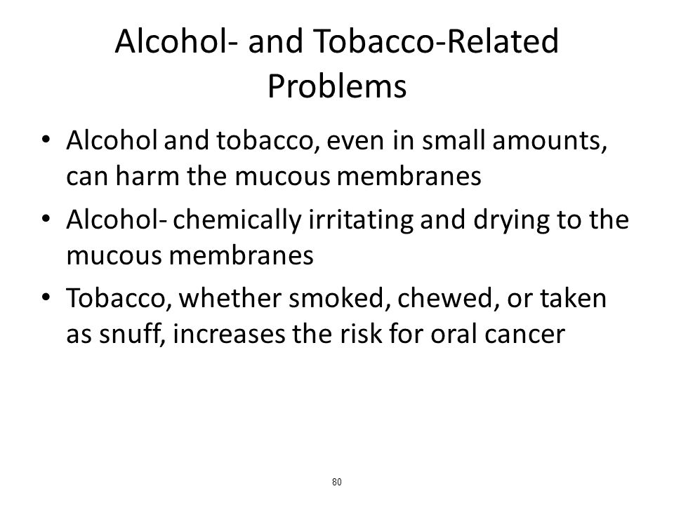 Alcohol- and Tobacco-Related Problems Alcohol and tobacco, even in small amounts, can harm the mucous membranes Alcohol- chemically irritating and drying to the mucous membranes Tobacco, whether smoked, chewed, or taken as snuff, increases the risk for oral cancer 80