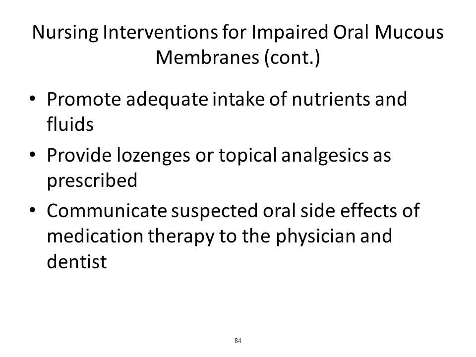 Nursing Interventions for Impaired Oral Mucous Membranes (cont.) Promote adequate intake of nutrients and fluids Provide lozenges or topical analgesics as prescribed Communicate suspected oral side effects of medication therapy to the physician and dentist 84