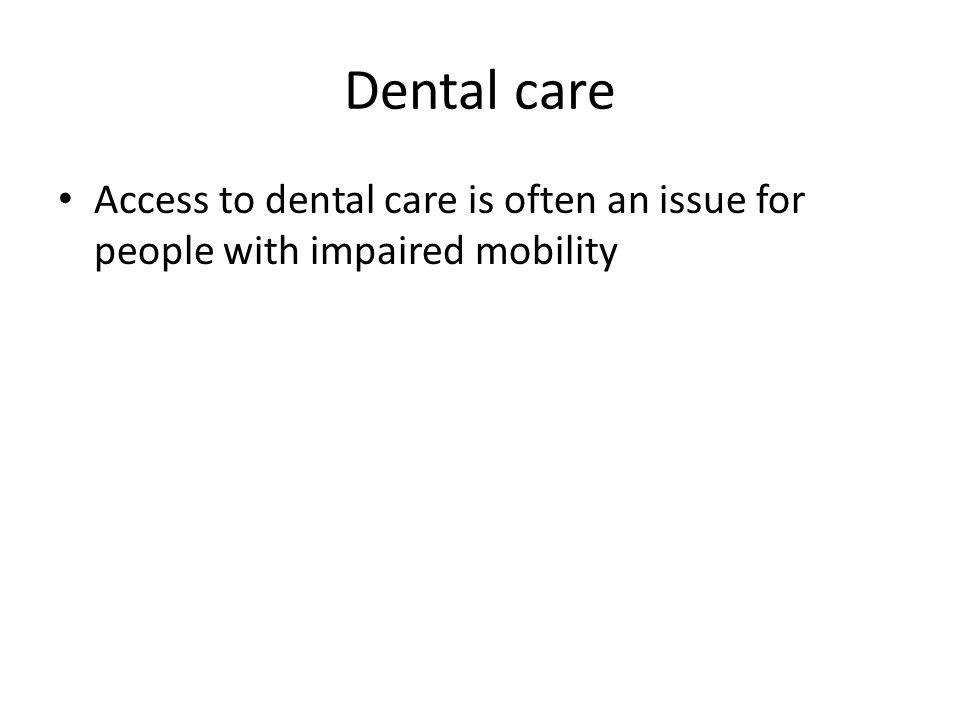 Dental care Access to dental care is often an issue for people with impaired mobility