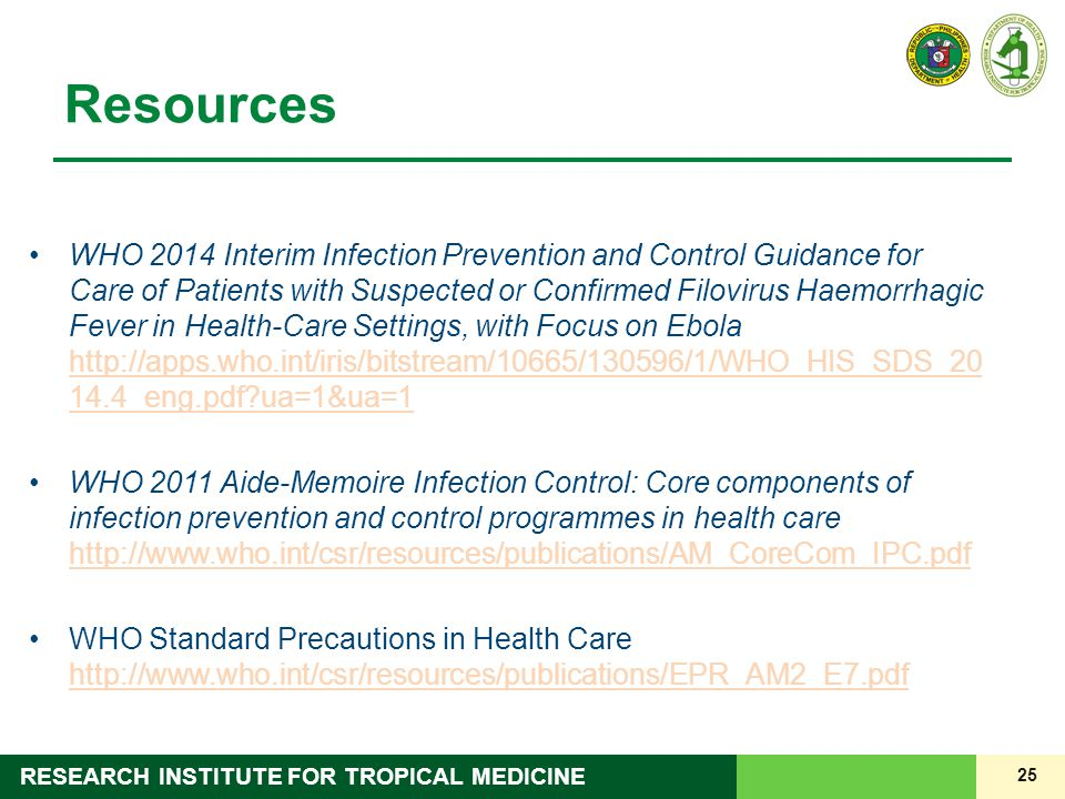 25 RESEARCH INSTITUTE FOR TROPICAL MEDICINE Resources WHO 2014 Interim Infection Prevention and Control Guidance for Care of Patients with Suspected or Confirmed Filovirus Haemorrhagic Fever in Health-Care Settings, with Focus on Ebola http://apps.who.int/iris/bitstream/10665/130596/1/WHO_HIS_SDS_20 14.4_eng.pdf?ua=1&ua=1 http://apps.who.int/iris/bitstream/10665/130596/1/WHO_HIS_SDS_20 14.4_eng.pdf?ua=1&ua=1 WHO 2011 Aide-Memoire Infection Control: Core components of infection prevention and control programmes in health care http://www.who.int/csr/resources/publications/AM_CoreCom_IPC.pdf http://www.who.int/csr/resources/publications/AM_CoreCom_IPC.pdf WHO Standard Precautions in Health Care http://www.who.int/csr/resources/publications/EPR_AM2_E7.pdf http://www.who.int/csr/resources/publications/EPR_AM2_E7.pdf