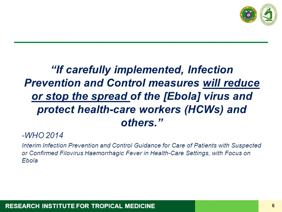 6 RESEARCH INSTITUTE FOR TROPICAL MEDICINE If carefully implemented, Infection Prevention and Control measures will reduce or stop the spread of the [Ebola] virus and protect health-care workers (HCWs) and others. -WHO 2014 Interim Infection Prevention and Control Guidance for Care of Patients with Suspected or Confirmed Filovirus Haemorrhagic Fever in Health-Care Settings, with Focus on Ebola
