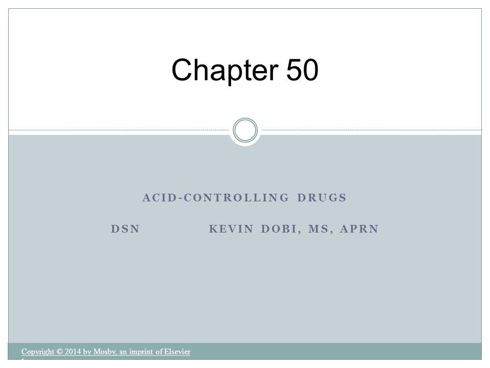 Chapter 50 ACID-CONTROLLING DRUGS DSN KEVIN DOBI, MS, APRN Copyright © 2014 by Mosby, an imprint of Elsevier Inc.