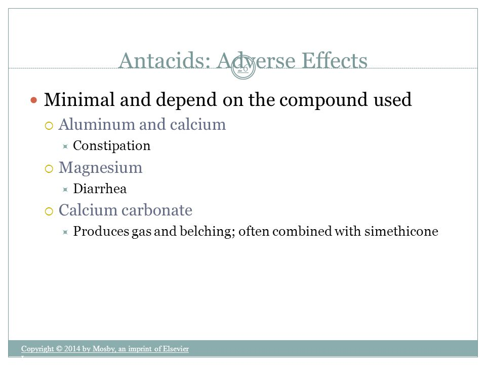 Minimal and depend on the compound used  Aluminum and calcium  Constipation  Magnesium  Diarrhea  Calcium carbonate  Produces gas and belching;