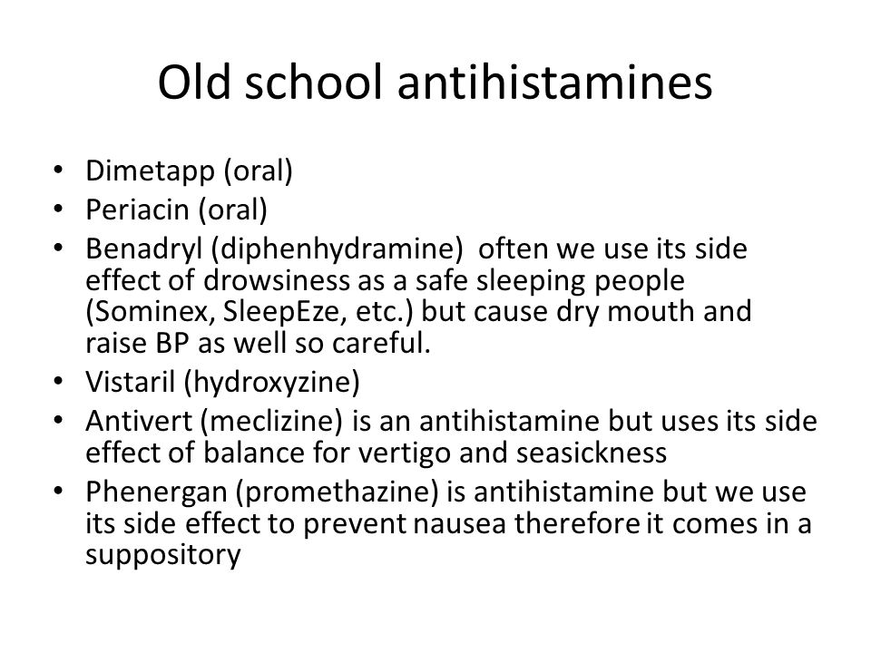 Old school antihistamines Dimetapp (oral) Periacin (oral) Benadryl (diphenhydramine) often we use its side effect of drowsiness as a safe sleeping people (Sominex, SleepEze, etc.) but cause dry mouth and raise BP as well so careful.