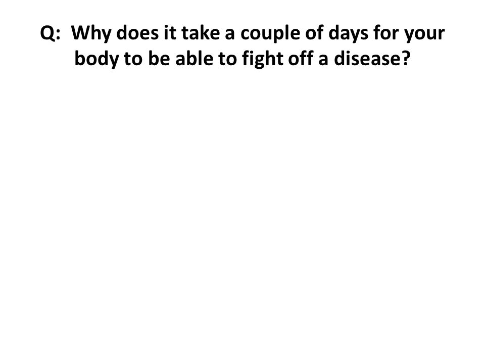 Q: Why does it take a couple of days for your body to be able to fight off a disease?