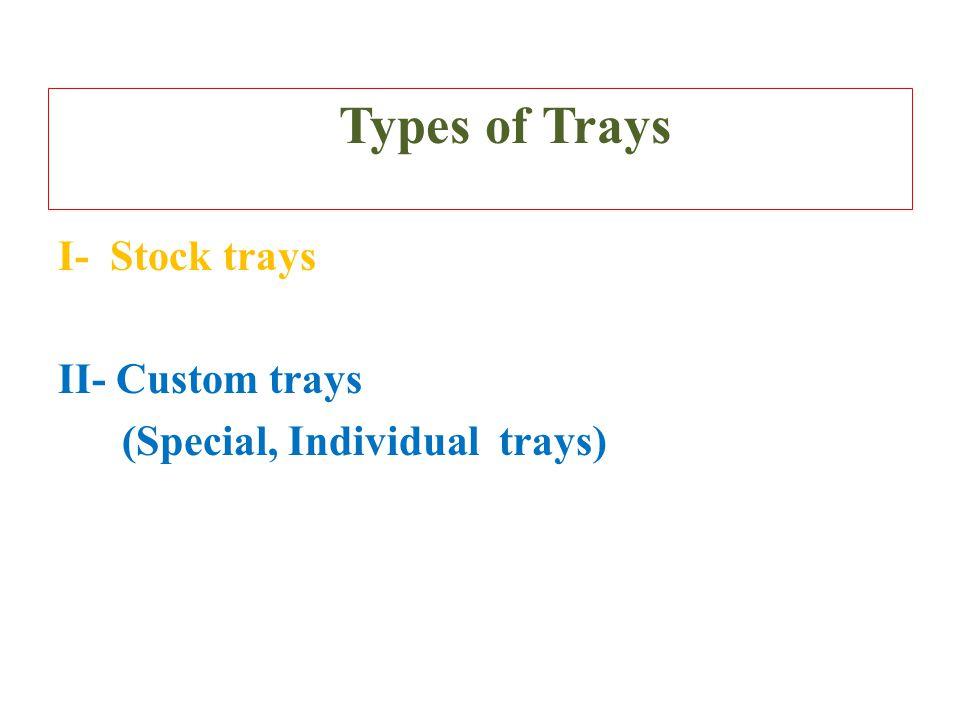 Types of Trays I- Stock trays II- Custom trays (Special, Individual trays)