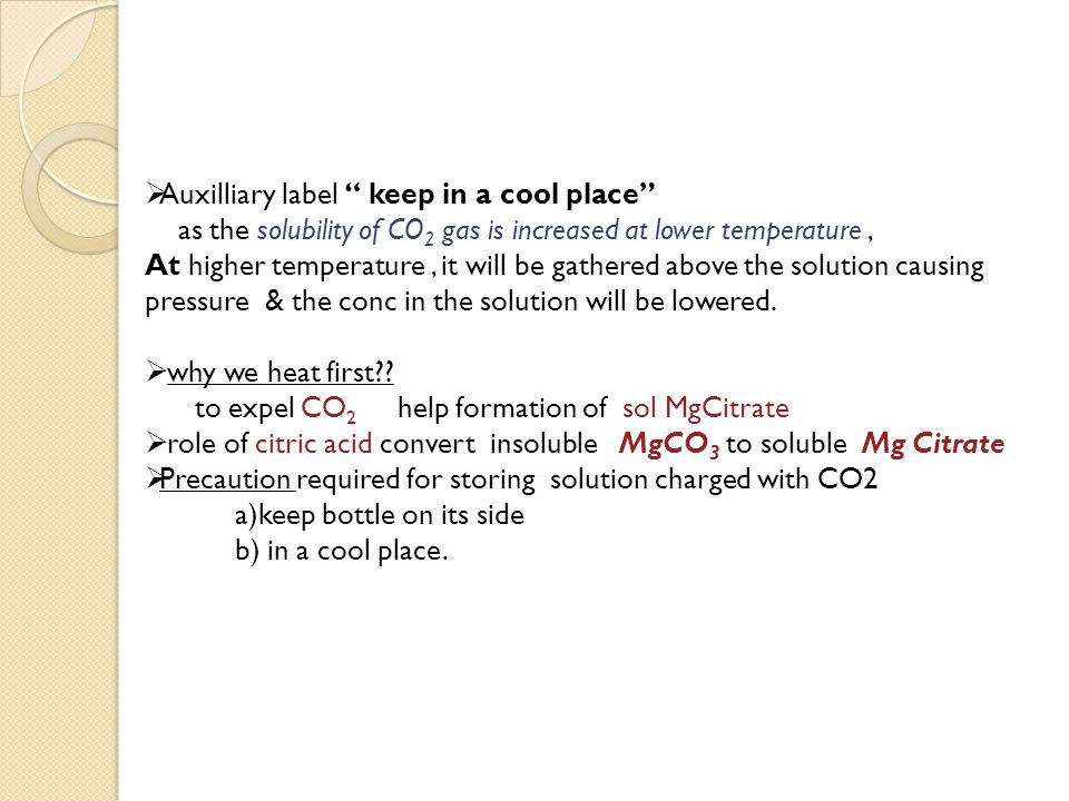  Auxilliary label keep in a cool place as the solubility of CO 2 gas is increased at lower temperature, At higher temperature, it will be gathered above the solution causing pressure & the conc in the solution will be lowered.