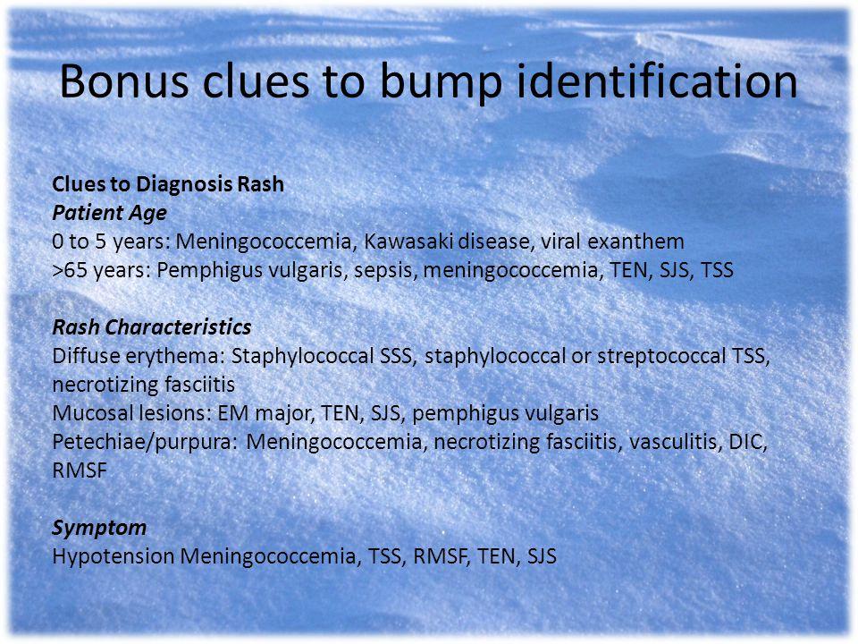 Clues to Diagnosis Rash Patient Age 0 to 5 years: Meningococcemia, Kawasaki disease, viral exanthem >65 years: Pemphigus vulgaris, sepsis, meningococc