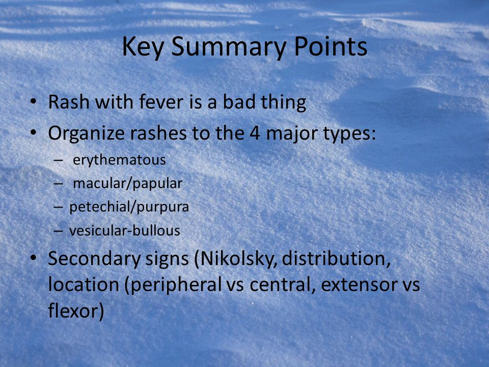 Key Summary Points Rash with fever is a bad thing Organize rashes to the 4 major types: – erythematous – macular/papular – petechial/purpura – vesicul