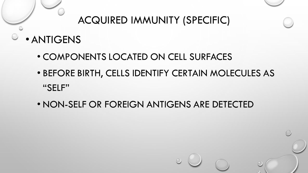 "ACQUIRED IMMUNITY (SPECIFIC) ANTIGENS COMPONENTS LOCATED ON CELL SURFACES BEFORE BIRTH, CELLS IDENTIFY CERTAIN MOLECULES AS ""SELF"" NON-SELF OR FOREIGN"