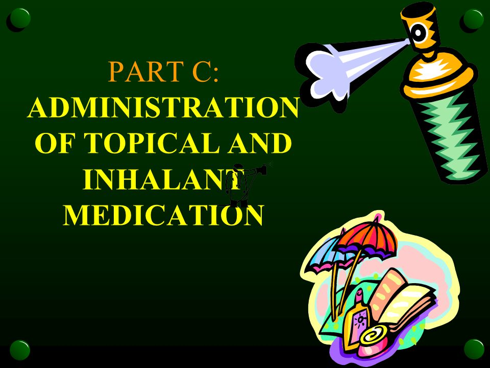 PART C: ADMINISTRATION OF TOPICAL AND INHALANT MEDICATION