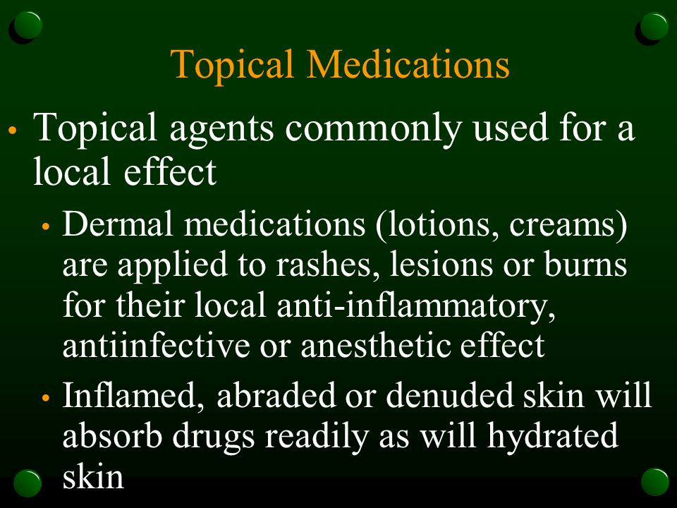 Topical Medications Topical agents commonly used for a local effect Dermal medications (lotions, creams) are applied to rashes, lesions or burns for their local anti-inflammatory, antiinfective or anesthetic effect Inflamed, abraded or denuded skin will absorb drugs readily as will hydrated skin