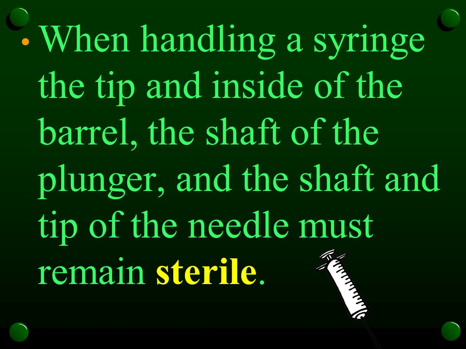 When handling a syringe the tip and inside of the barrel, the shaft of the plunger, and the shaft and tip of the needle must remain sterile.