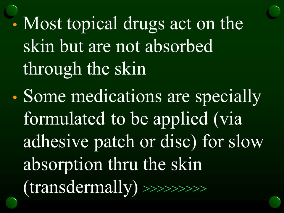 Most topical drugs act on the skin but are not absorbed through the skin Some medications are specially formulated to be applied (via adhesive patch or disc) for slow absorption thru the skin (transdermally) >>>>>>>>>