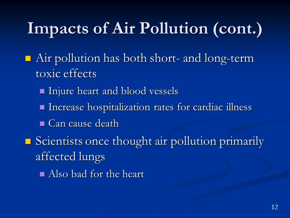 12 Impacts of Air Pollution (cont.) Air pollution has both short- and long-term toxic effects Air pollution has both short- and long-term toxic effects Injure heart and blood vessels Injure heart and blood vessels Increase hospitalization rates for cardiac illness Increase hospitalization rates for cardiac illness Can cause death Can cause death Scientists once thought air pollution primarily affected lungs Scientists once thought air pollution primarily affected lungs Also bad for the heart Also bad for the heart