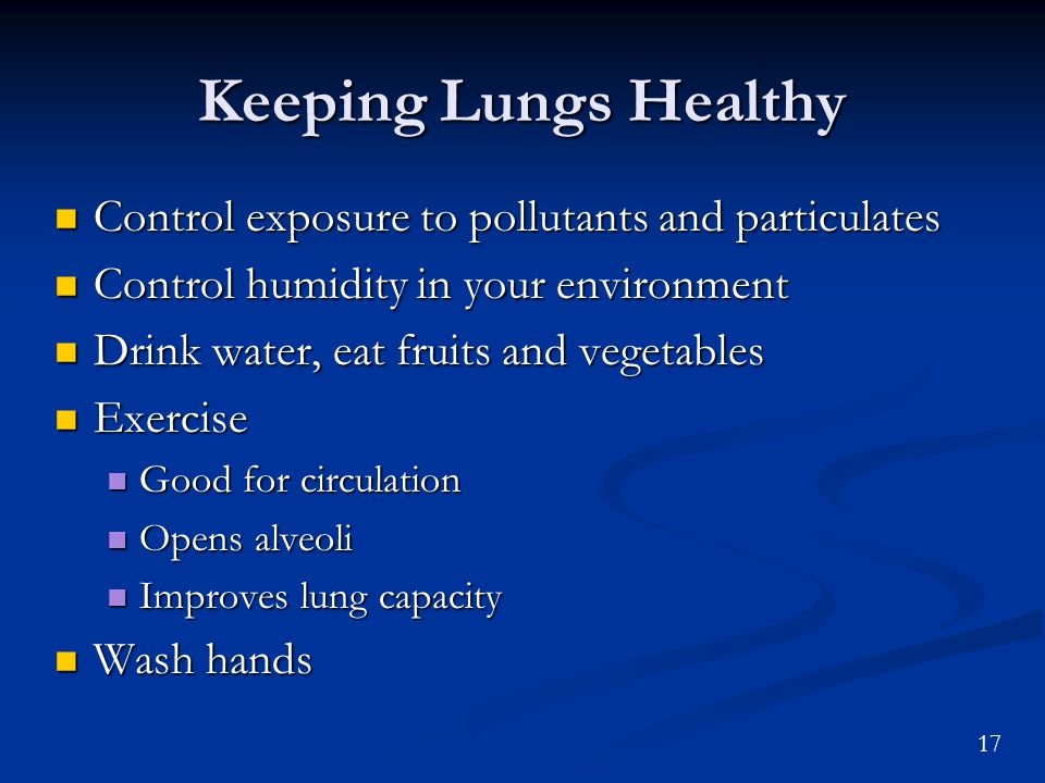 17 Keeping Lungs Healthy Control exposure to pollutants and particulates Control exposure to pollutants and particulates Control humidity in your environment Control humidity in your environment Drink water, eat fruits and vegetables Drink water, eat fruits and vegetables Exercise Exercise Good for circulation Good for circulation Opens alveoli Opens alveoli Improves lung capacity Improves lung capacity Wash hands Wash hands