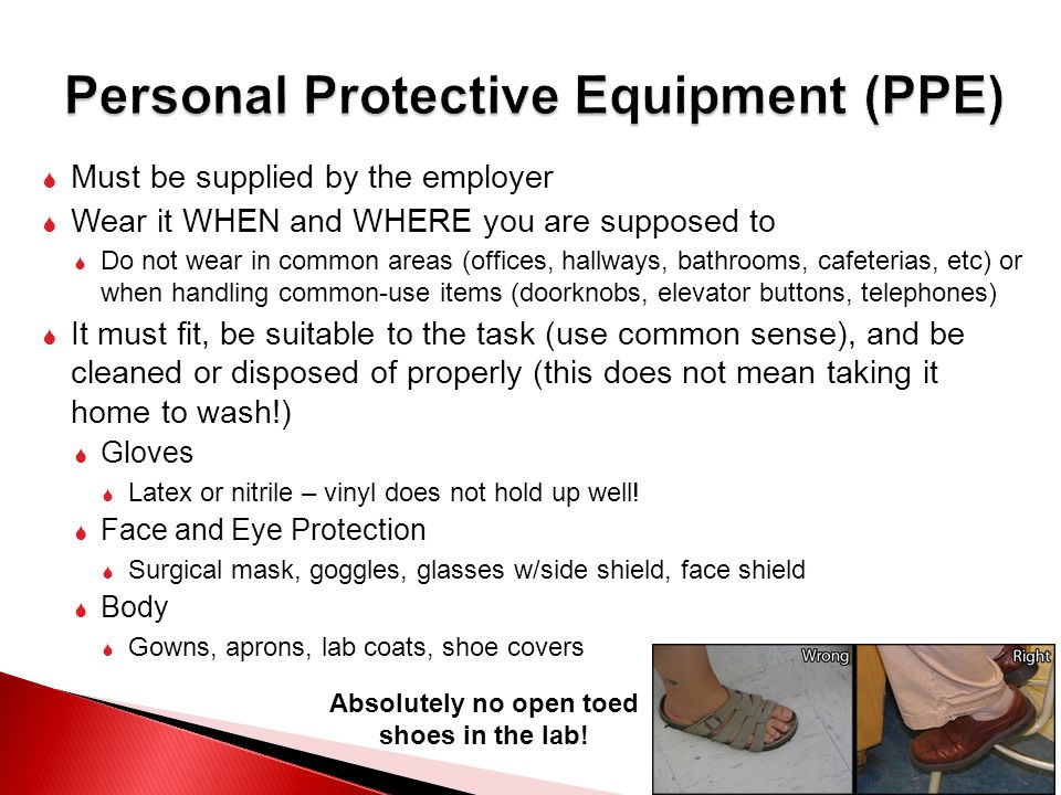  Must be supplied by the employer  Wear it WHEN and WHERE you are supposed to  Do not wear in common areas (offices, hallways, bathrooms, cafeterias, etc) or when handling common-use items (doorknobs, elevator buttons, telephones)  It must fit, be suitable to the task (use common sense), and be cleaned or disposed of properly (this does not mean taking it home to wash!)  Gloves  Latex or nitrile – vinyl does not hold up well.