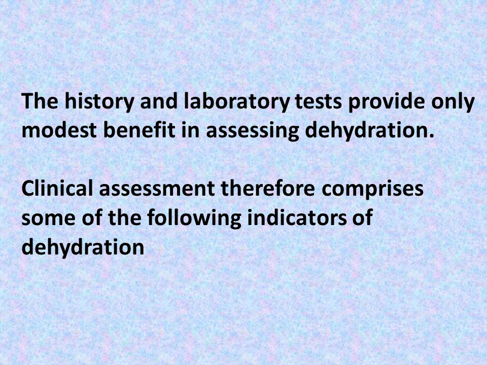 The history and laboratory tests provide only modest benefit in assessing dehydration.