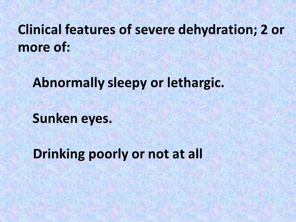 Clinical features of severe dehydration; 2 or more of: Abnormally sleepy or lethargic.