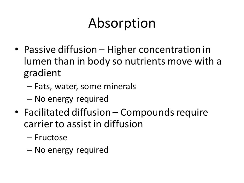 Absorption Passive diffusion – Higher concentration in lumen than in body so nutrients move with a gradient – Fats, water, some minerals – No energy required Facilitated diffusion – Compounds require carrier to assist in diffusion – Fructose – No energy required