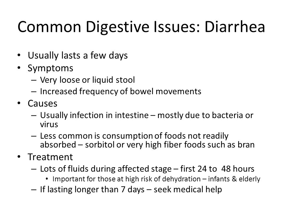 Common Digestive Issues: Diarrhea Usually lasts a few days Symptoms – Very loose or liquid stool – Increased frequency of bowel movements Causes – Usually infection in intestine – mostly due to bacteria or virus – Less common is consumption of foods not readily absorbed – sorbitol or very high fiber foods such as bran Treatment – Lots of fluids during affected stage – first 24 to 48 hours Important for those at high risk of dehydration – infants & elderly – If lasting longer than 7 days – seek medical help