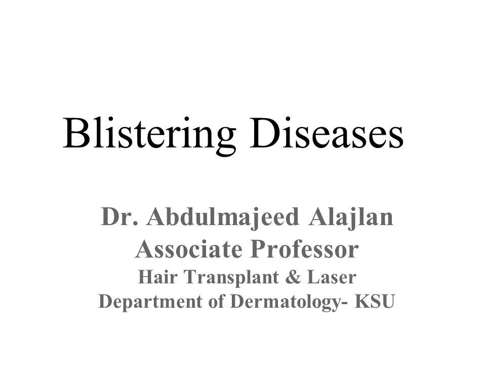 Blistering Diseases Dr. Abdulmajeed Alajlan Associate Professor Hair Transplant & Laser Department of Dermatology- KSU