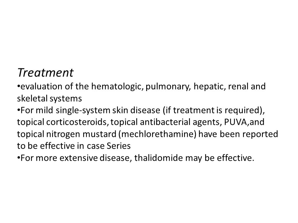 Treatment evaluation of the hematologic, pulmonary, hepatic, renal and skeletal systems For mild single-system skin disease (if treatment is required), topical corticosteroids, topical antibacterial agents, PUVA,and topical nitrogen mustard (mechlorethamine) have been reported to be effective in case Series For more extensive disease, thalidomide may be effective.