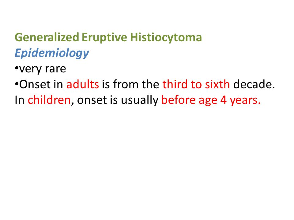 Generalized Eruptive Histiocytoma Epidemiology very rare Onset in adults is from the third to sixth decade.