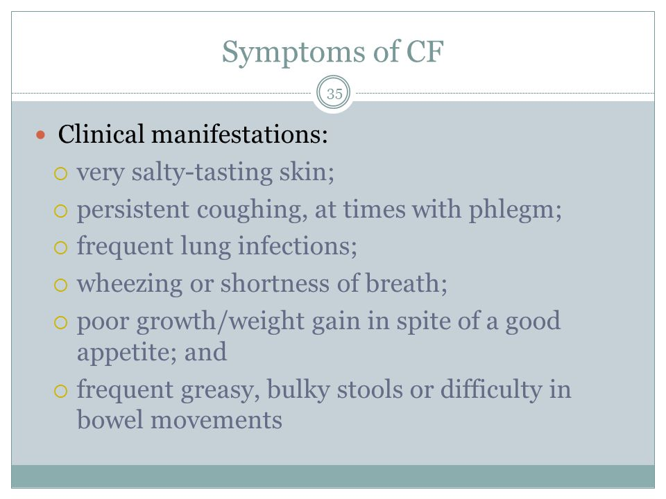 Symptoms of CF 35 Clinical manifestations:  very salty-tasting skin;  persistent coughing, at times with phlegm;  frequent lung infections;  wheez