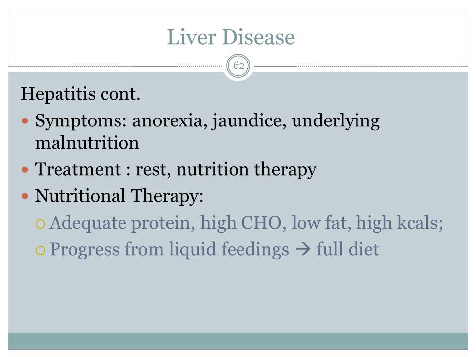 Liver Disease 62 Hepatitis cont. Symptoms: anorexia, jaundice, underlying malnutrition Treatment : rest, nutrition therapy Nutritional Therapy:  Adeq